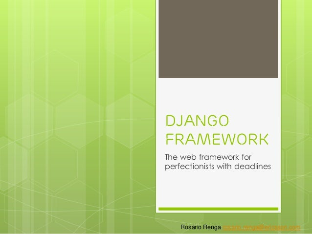 Django Framework The web framework for perfectionists with deadlines Rosario Renga rosario.renga@ericsson.com