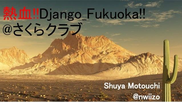 熱血!!Django_Fukuoka!! @さくらクラブ Shuya Motouchi @nwiizo