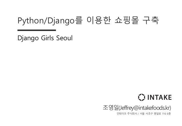 Python/Django를 이용한 쇼핑몰 구축 Django Girls Seoul 조영일(Jeffrey@intakefoods.kr) 인테이크 주식회사 / 서울 서초구 명달로 116 6층