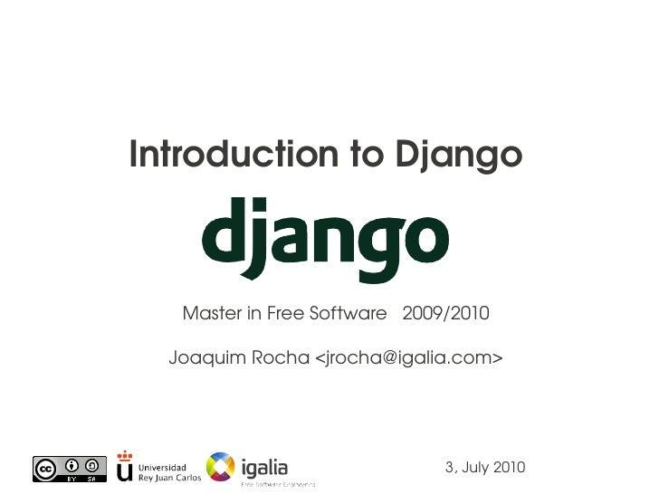 IntroductiontoDjango       MasterinFreeSoftware2009/2010    JoaquimRocha<jrocha@igalia.com>                     ...