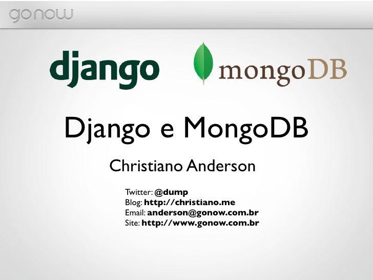 Django e MongoDB  Christiano Anderson    Twitter: @dump    Blog: http://christiano.me    Email: anderson@gonow.com.br    S...