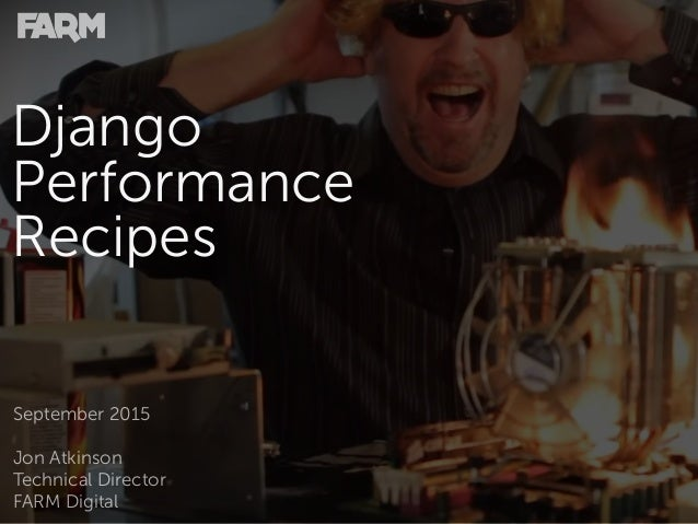 Django Performance Recipes September 2015 Jon Atkinson Technical Director FARM Digital