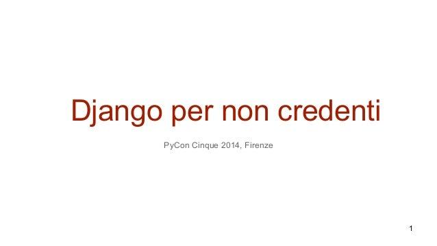 Django per non credenti PyCon Cinque 2014, Firenze 1