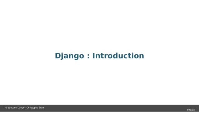 Django :  Introduction  Introduction Dango - Chnstophe Brun Interne