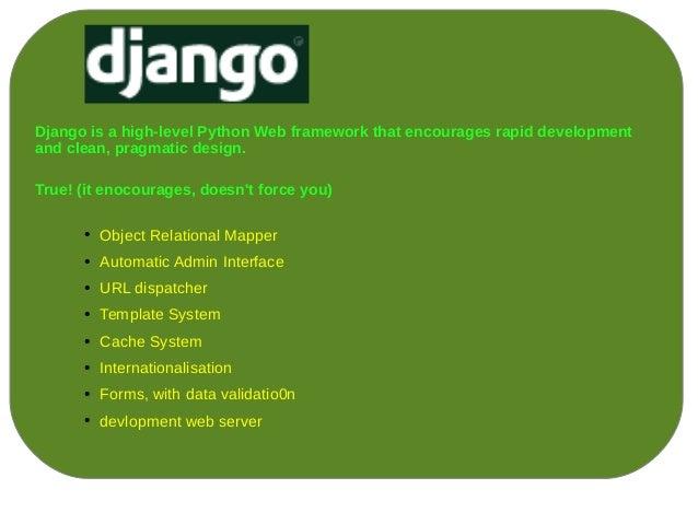Django is a high-level Python Web framework that encourages rapid developmentand clean, pragmatic design.True! (it enocour...