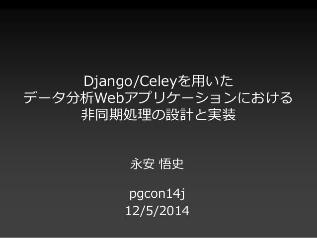 Django/Celeyを用いた  データ分析Webアプリケーションにおける  非同期処理の設計と実装  永安悟史  pgcon14j  12/5/2014