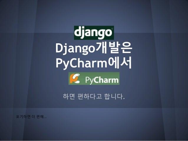 Django개발은 PyCharm에서 하면 편하다고 합니다. 포기하면 더 편해...