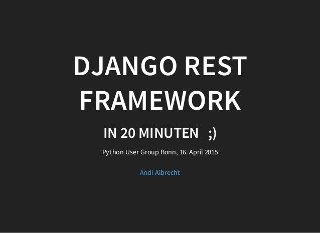 DJANGO REST FRAMEWORK IN 20 MINUTEN;) Python User Group Bonn, 16. April 2015 Andi Albrecht