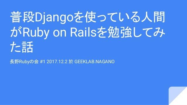 普段Djangoを使っている人間 がRuby on Railsを勉強してみ た話 長野Rubyの会 #1 2017.12.2 於 GEEKLAB.NAGANO