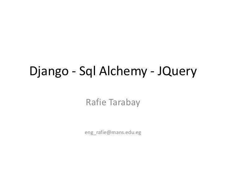 Django - Sql Alchemy - JQuery         Rafie Tarabay         eng_rafie@mans.edu.eg