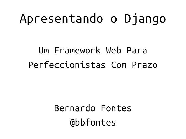 Apresentando o Django   Um Framework Web Para Perfeccionistas Com Prazo      Bernardo Fontes         @bbfontes