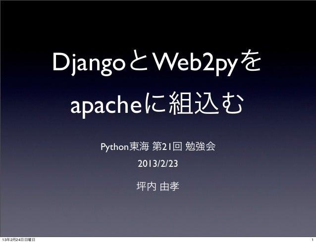 DjangoとWeb2pyを               apacheに組込む                 Python東海 第21回 勉強会                      2013/2/23                  ...