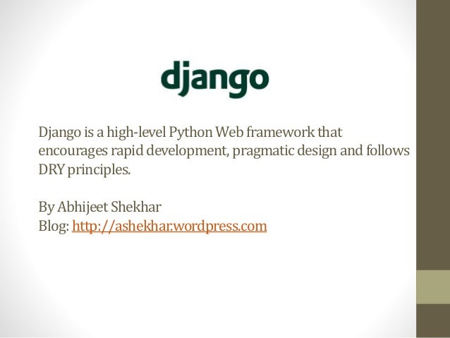Django is a high-level Python Web framework that  encourages rapid development, pragmatic design and follows  DRY principl...