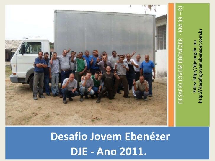 <ul><li>Desafio Jovem Ebenézer </li></ul><ul><li>DJE - Ano 2011. </li></ul><ul><li>DESAFIO JOVEM EBENÉZER  - KM 39 – RJ </...