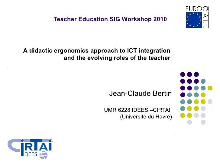 Teacher Education SIG Workshop 2010 Jean-Claude Bertin UMR 6228 IDEES –CIRTAI  (Université du Havre) A didactic ergonomics...