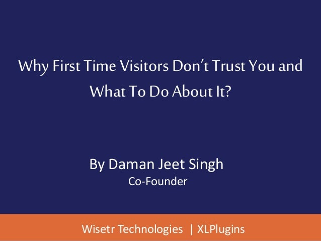 Why First Time Visitors Don't Trust You and What To Do About It? By Daman Jeet Singh Co-Founder Wisetr Technologies | XLPl...