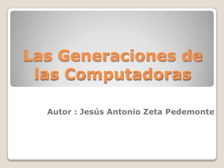 Las Generaciones de las Computadoras<br />Autor : Jesús Antonio Zeta Pedemonte<br />