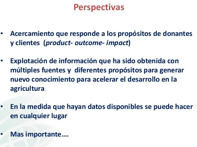 Perspectivas • Acercamiento que responde a los propósitos de donantes y clientes (product- outcome- impact) • Explotación ...