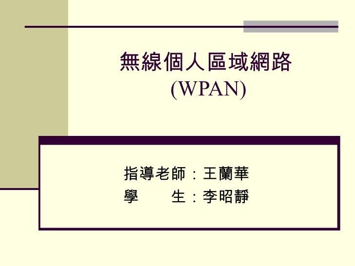 無線個人區域網路 (WPAN) 指導老師:王蘭華 學  生:李昭靜