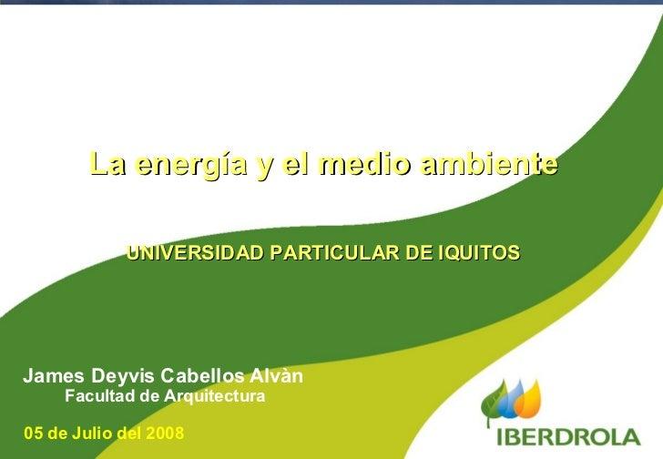 James Deyvis Cabellos Alvàn Facultad de Arquitectura La energía y el medio ambiente UNIVERSIDAD PARTICULAR DE IQUITOS 05 d...