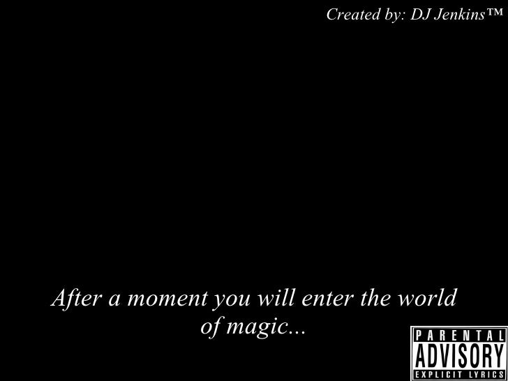 After a moment you will enter the world of magic ... Created by: DJ Jenkins™