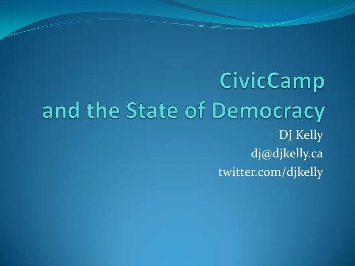 DJ Kelly<br />dj@djkelly.ca<br />twitter.com/djkelly<br />CivicCampand the State of Democracy<br />