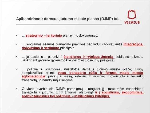 Apibendrinant: darnaus judumo mieste planas (DJMP) tai... • ... strateginio – teritorinio planavimo dokumentas, • ... reng...