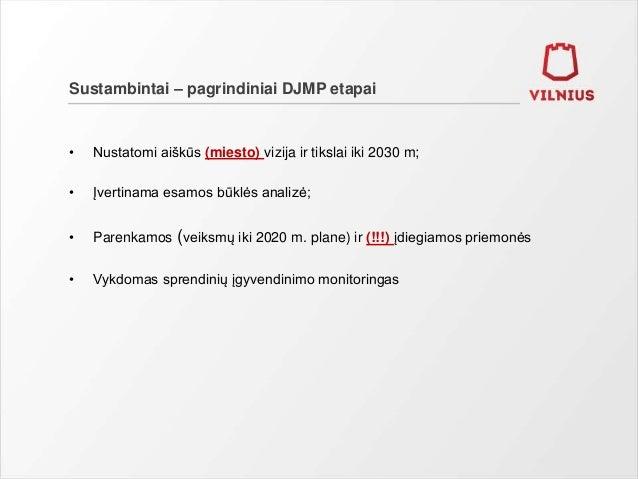 Sustambintai – pagrindiniai DJMP etapai • Nustatomi aiškūs (miesto) vizija ir tikslai iki 2030 m; • Įvertinama esamos būkl...