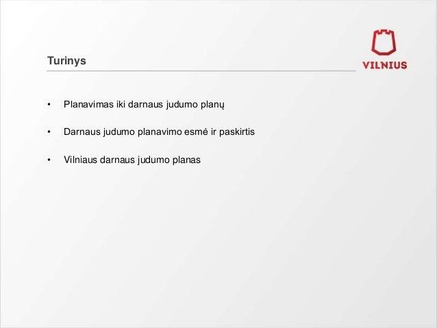 Turinys • Planavimas iki darnaus judumo planų • Darnaus judumo planavimo esmė ir paskirtis • Vilniaus darnaus judumo planas