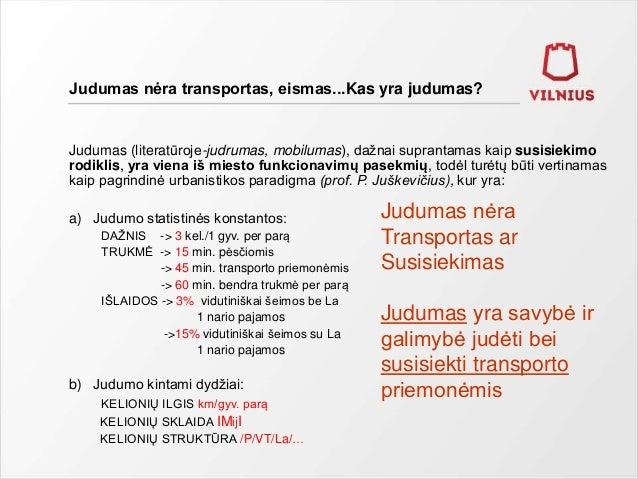 Judumas nėra transportas, eismas...Kas yra judumas? Judumas (literatūroje-judrumas, mobilumas), dažnai suprantamas kaip su...
