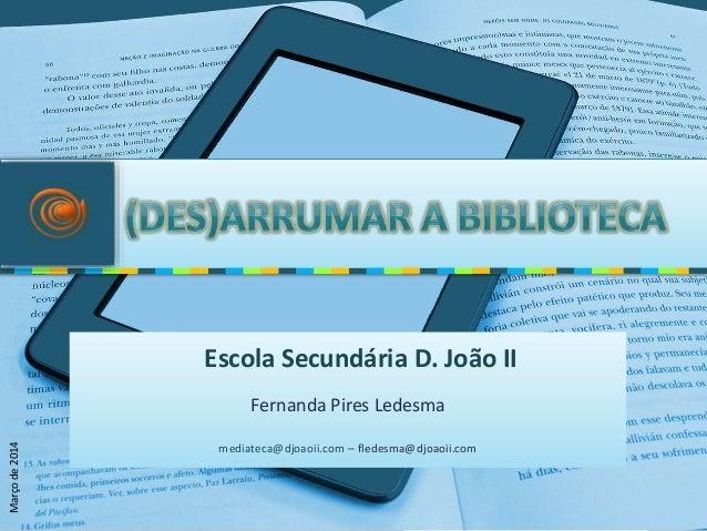 Fernanda Pires Ledesma mediateca@djoaoii.com – fledesma@djoaoii.com Escola Secundária D. João II Marçode2014