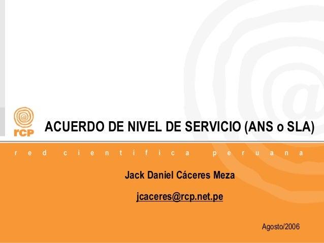 1/18 ACUERDO DE NIVEL DE SERVICIO (ANS o SLA) Jack Daniel Cáceres Meza jcaceres@rcp.net.pe Agosto/2006