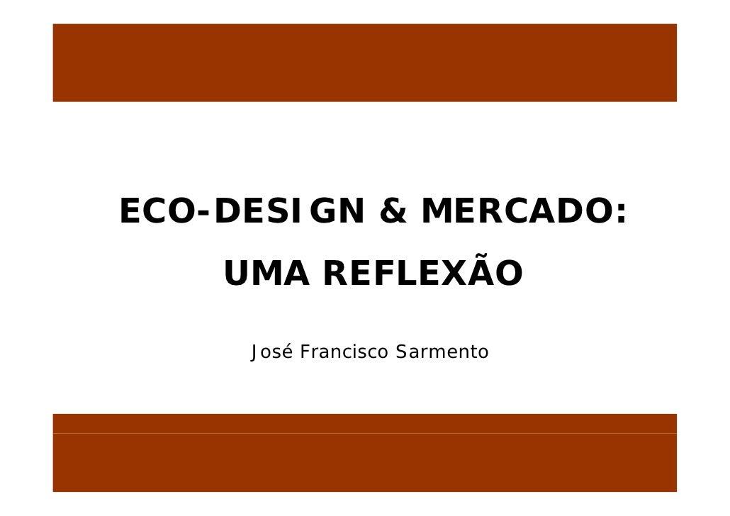 ECO-DESIGN ECO DESIGN & MERCADO              MERCADO:     UMA REFLEXÃO               Ã       José Francisco Sarmento