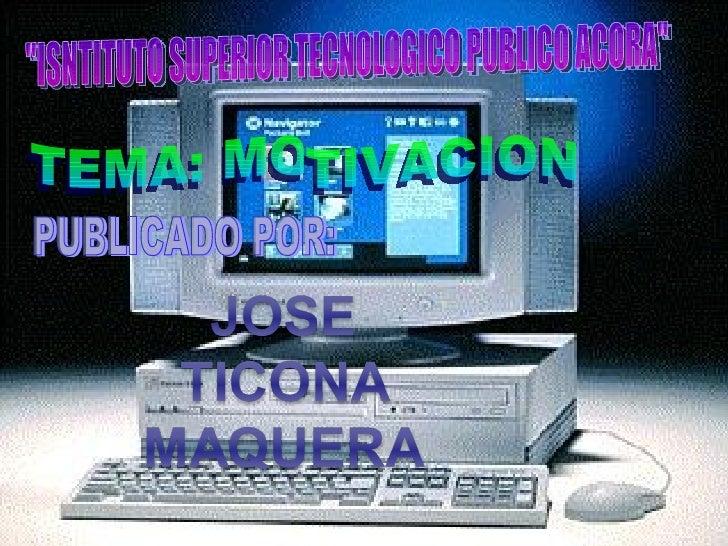 """""""ISNTITUTO SUPERIOR TECNOLOGICO PUBLICO ACORA"""" TEMA: MOTIVACION PUBLICADO POR:"""