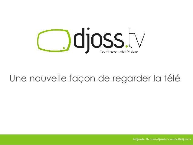 Une nouvelle façon de regarder la télé                           @djosstv, fb.com/djosstv, contact@djoss.tv