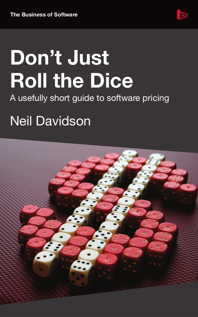 The Business of Software Don't Just Roll the Dice A usefully short guide to software pricing Neil Davidson