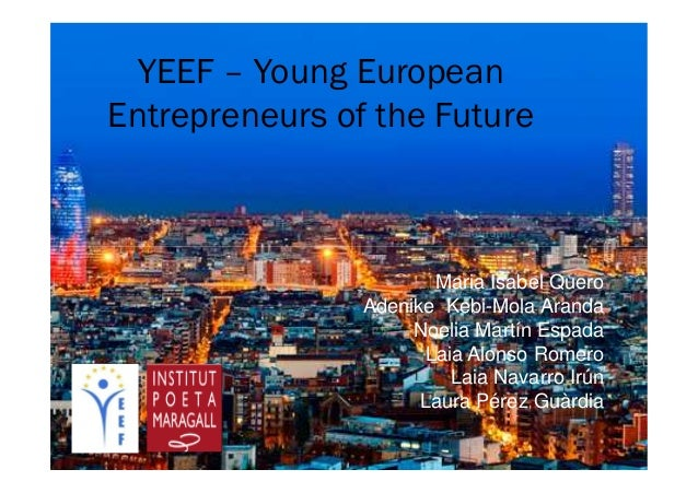 YEEF – Young European Entrepreneurs of the Future Maria Isabel Quero Adenike Kebi-Mola Aranda Noelia Martín Espada Laia Al...