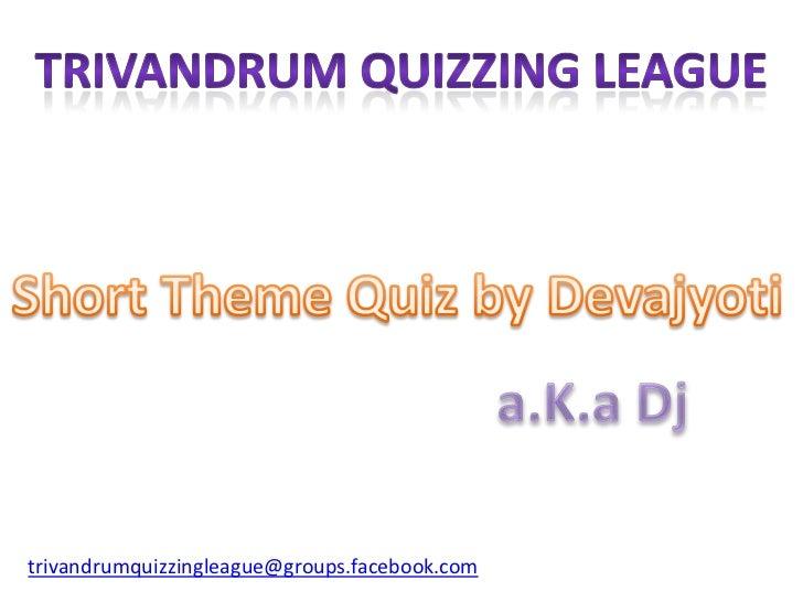Trivandrum quizzing league<br />Short Theme Quiz by Devajyoti<br />a.K.aDj<br />trivandrumquizzingleague@groups.facebook.c...