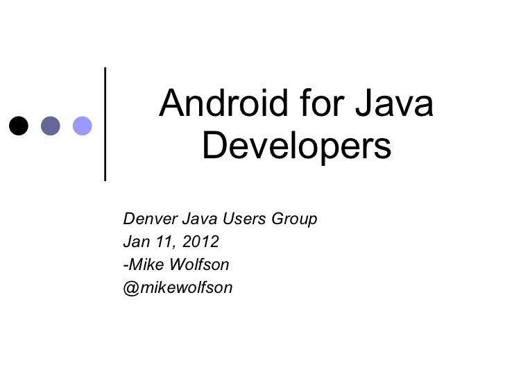 Android for Java Developers Denver Java Users Group Jan 11, 2012 -Mike Wolfson @mikewolfson