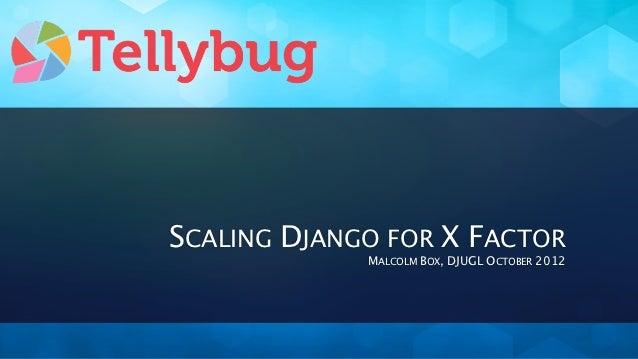 SCALING DJANGO FOR X FACTOR             MALCOLM BOX, DJUGL OCTOBER 2012