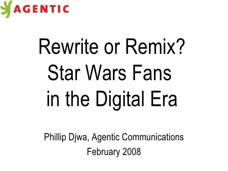Rewrite or Remix? Star Wars Fans  in the Digital Era Phillip Djwa, Agentic Communications February 2008