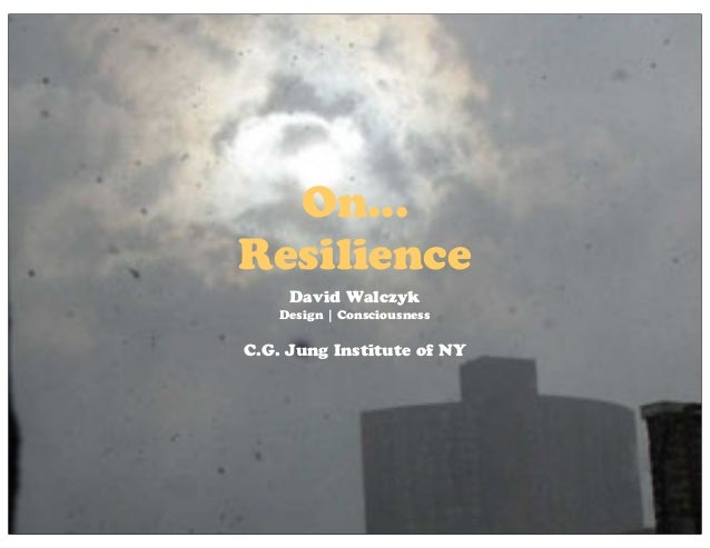 On... Resilience David Walczyk Design   Consciousness C.G. Jung Institute of NY