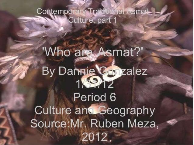 By Dannie Gonzalez 1/31/12 Period 6 Culture and Geography Source:Mr. Ruben Meza, 2012 Contemporary Traditional Asmat Cultu...