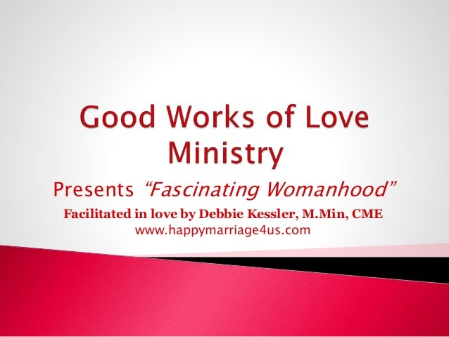 "Presents ""Fascinating Womanhood"" Facilitated in love by Debbie Kessler, M.Min, CME www.happymarriage4us.com"