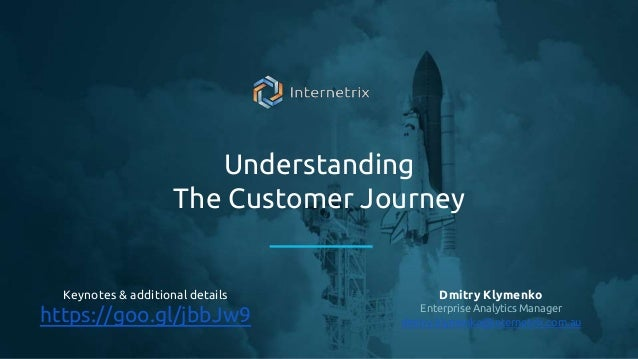 Understanding The Customer Journey Dmitry Klymenko Enterprise Analytics Manager dmitry.klymenko@internetrix.com.au Keynote...