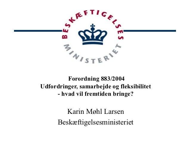 Forordning 883/2004Udfordringer, samarbejde og fleksibilitet     - hvad vil fremtiden bringe?         Karin Møhl Larsen   ...