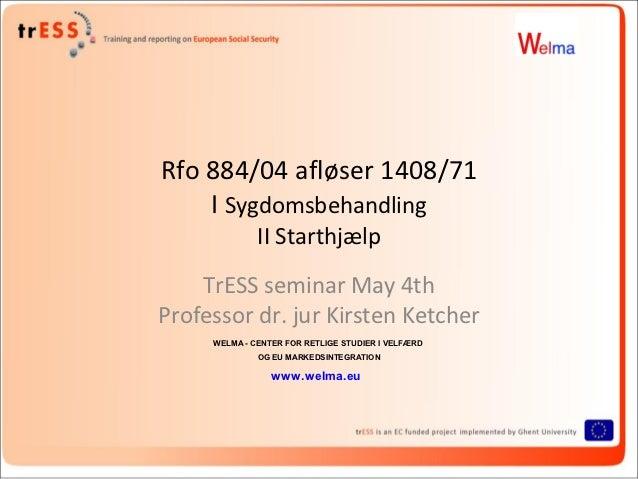 Rfo 884/04 afløser 1408/71    I Sygdomsbehandling              II Starthjælp    TrESS seminar May 4thProfessor dr. jur Kir...