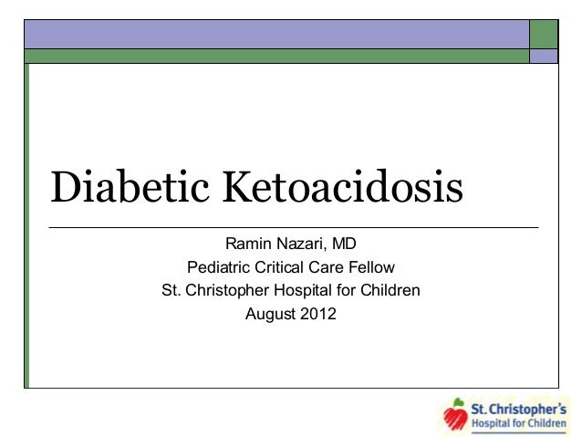 Diabetic Ketoacidosis Ramin Nazari, MD Pediatric Critical Care Fellow St. Christopher Hospital for Children August 2012