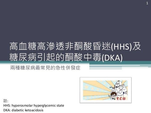 高血糖高滲透非酮酸昏迷(HHS)及 糖尿病引起的酮酸中毒(DKA) 兩種糖尿病最常見的急性併發症 1 註: HHS: hyperosmolar hyperglycemic state DKA: diabetic ketoacidosis