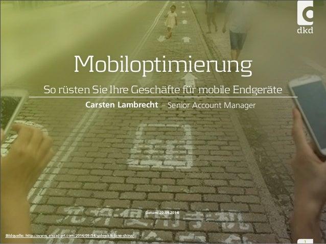 Mobiloptimierung  So rüsten Sie Ihre Geschäfte für mobile Endgeräte  1  Senior Account Manager  Carsten Lambrecht  Datum: ...